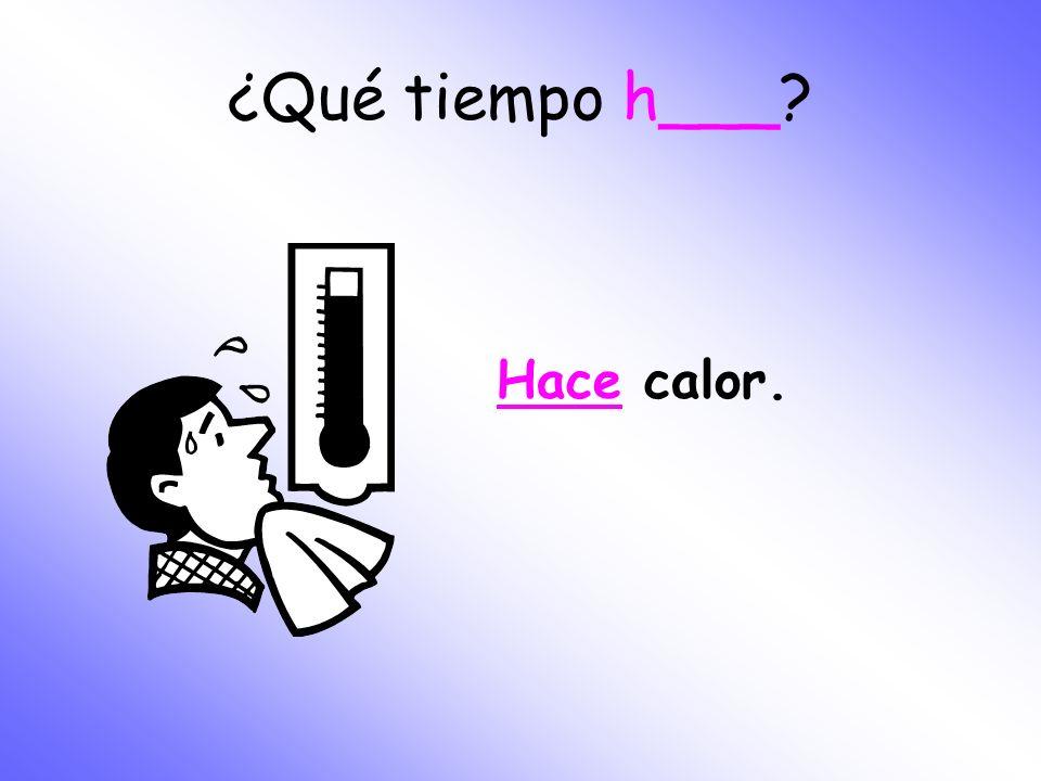 ¿Qué tiempo h___ Hace calor.