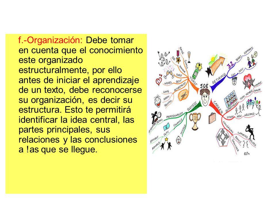 f.-Organización: Debe tomar en cuenta que el conocimiento este organizado estructuralmente, por ello antes de iniciar el aprendizaje de un texto, debe reconocerse su organización, es decir su estructura.