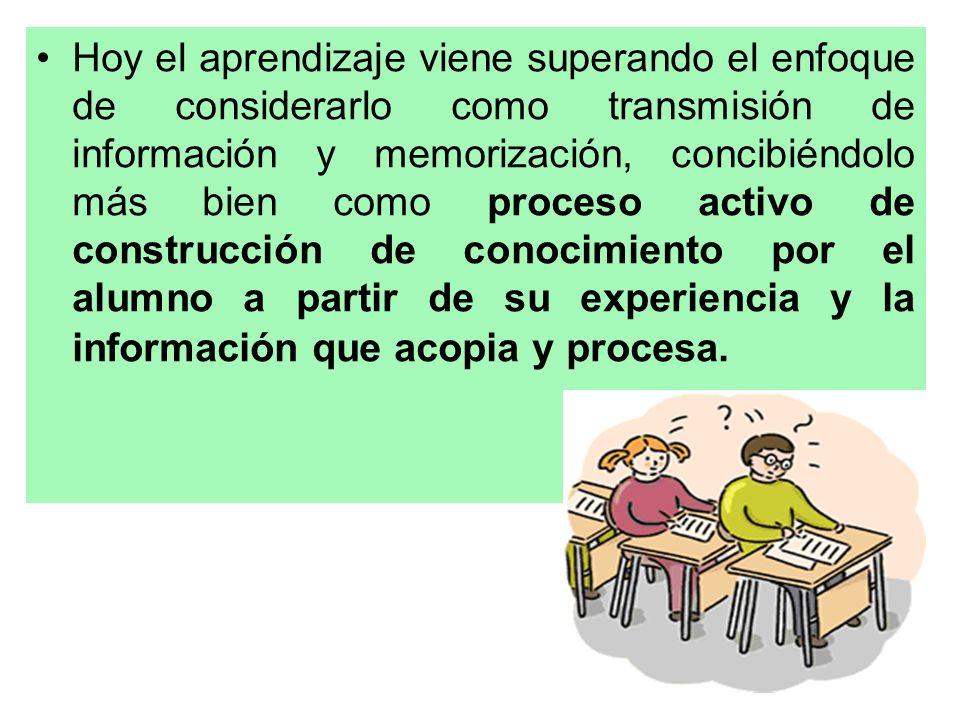 Hoy el aprendizaje viene superando el enfoque de considerarlo como transmisión de información y memorización, concibiéndolo más bien como proceso activo de construcción de conocimiento por el alumno a partir de su experiencia y la información que acopia y procesa.