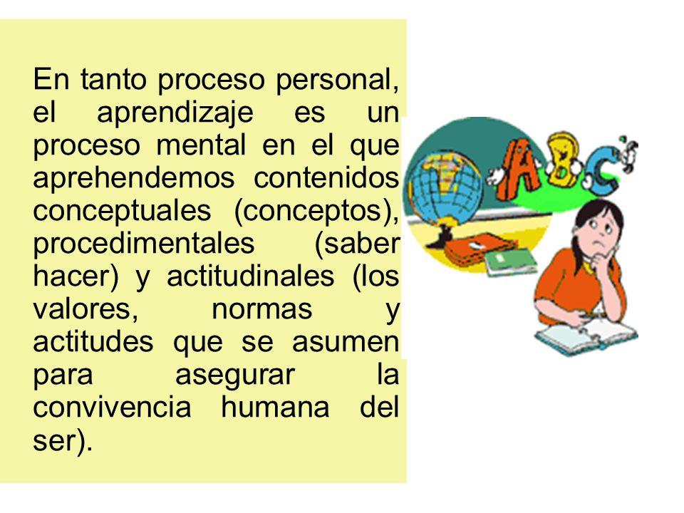 En tanto proceso personal, el aprendizaje es un proceso mental en el que aprehendemos contenidos conceptuales (conceptos), procedimentales (saber hacer) y actitudinales (los valores, normas y actitudes que se asumen para asegurar la convivencia humana del ser).