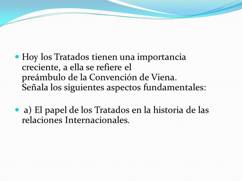 Hoy los Tratados tienen una importancia creciente, a ella se refiere el preámbulo de la Convención de Viena. Señala los siguientes aspectos fundamentales: