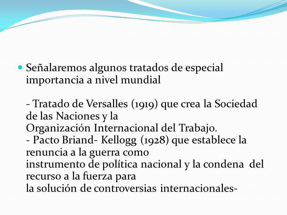 Señalaremos algunos tratados de especial importancia a nivel mundial - Tratado de Versalles (1919) que crea la Sociedad de las Naciones y la Organización Internacional del Trabajo.