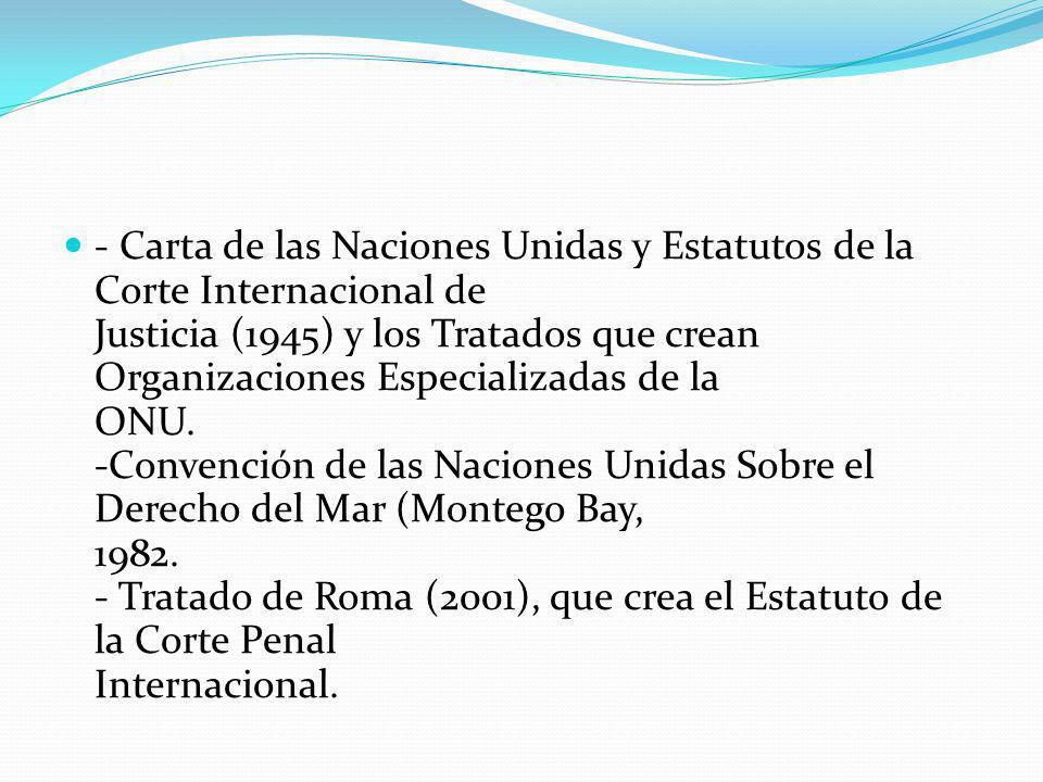 - Carta de las Naciones Unidas y Estatutos de la Corte Internacional de Justicia (1945) y los Tratados que crean Organizaciones Especializadas de la ONU.