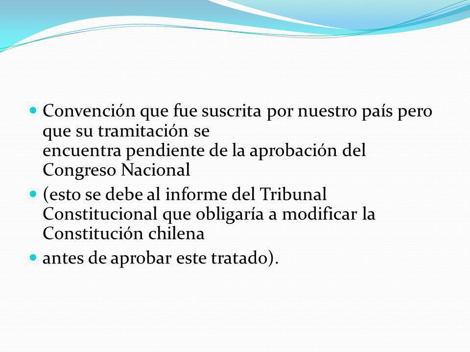 Convención que fue suscrita por nuestro país pero que su tramitación se encuentra pendiente de la aprobación del Congreso Nacional