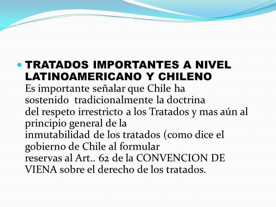 TRATADOS IMPORTANTES A NIVEL LATINOAMERICANO Y CHILENO Es importante señalar que Chile ha sostenido tradicionalmente la doctrina del respeto irrestricto a los Tratados y mas aún al principio general de la inmutabilidad de los tratados (como dice el gobierno de Chile al formular reservas al Art..