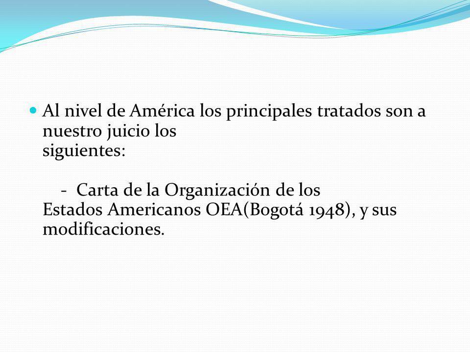 Al nivel de América los principales tratados son a nuestro juicio los siguientes: - Carta de la Organización de los Estados Americanos OEA(Bogotá 1948), y sus modificaciones.