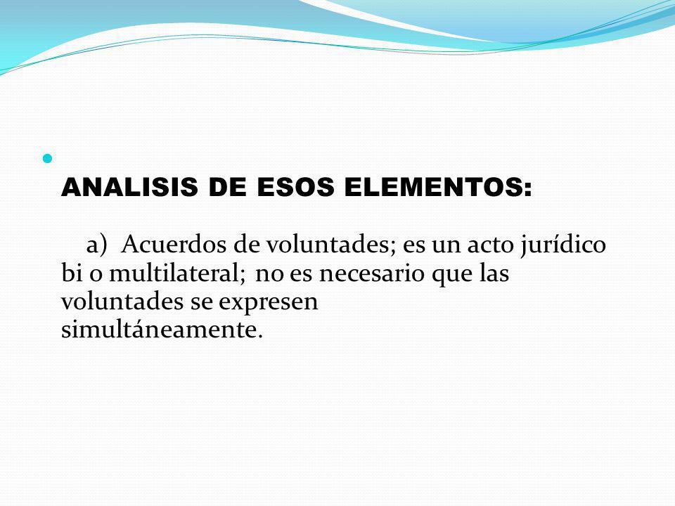 ANALISIS DE ESOS ELEMENTOS: a) Acuerdos de voluntades; es un acto jurídico bi o multilateral; no es necesario que las voluntades se expresen simultáneamente.