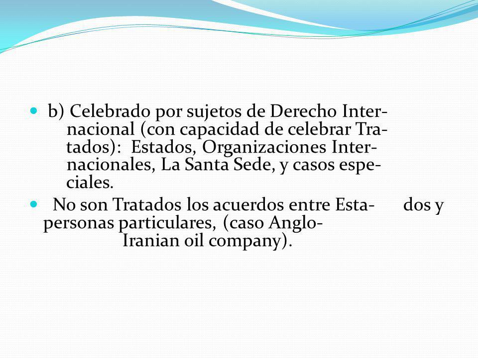 b) Celebrado por sujetos de Derecho Inter- nacional (con capacidad de celebrar Tra- tados): Estados, Organizaciones Inter- nacionales, La Santa Sede, y casos espe- ciales.