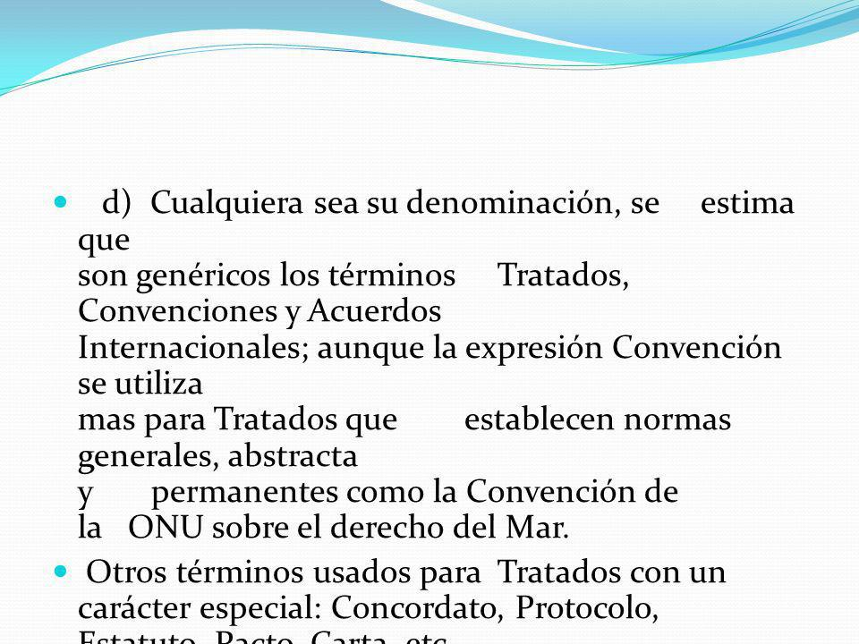 d) Cualquiera sea su denominación, se estima que son genéricos los términos Tratados, Convenciones y Acuerdos Internacionales; aunque la expresión Convención se utiliza mas para Tratados que establecen normas generales, abstracta y permanentes como la Convención de la ONU sobre el derecho del Mar.