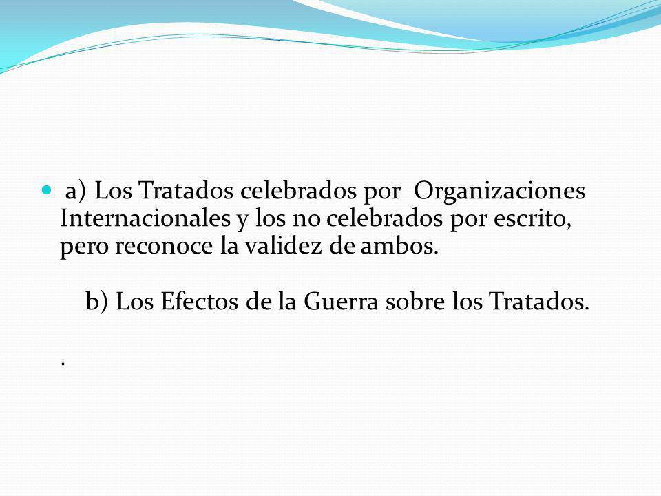 a) Los Tratados celebrados por Organizaciones Internacionales y los no celebrados por escrito, pero reconoce la validez de ambos.