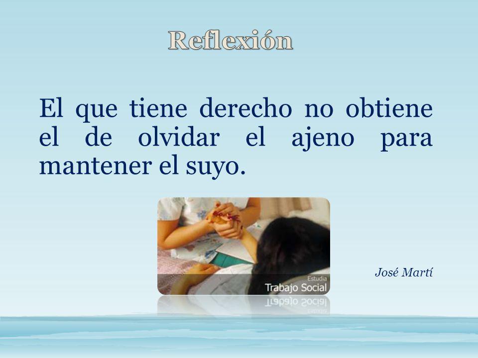 Reflexión El que tiene derecho no obtiene el de olvidar el ajeno para mantener el suyo. José Martí