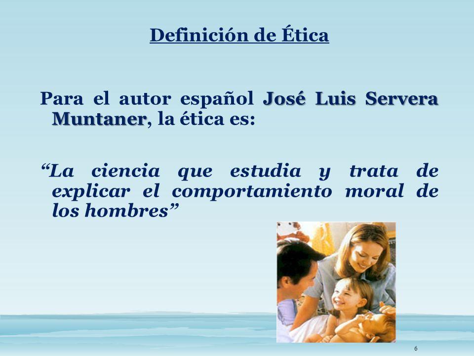 Definición de Ética Para el autor español José Luis Servera Muntaner, la ética es: La ciencia que estudia y trata de explicar el comportamiento moral de los hombres