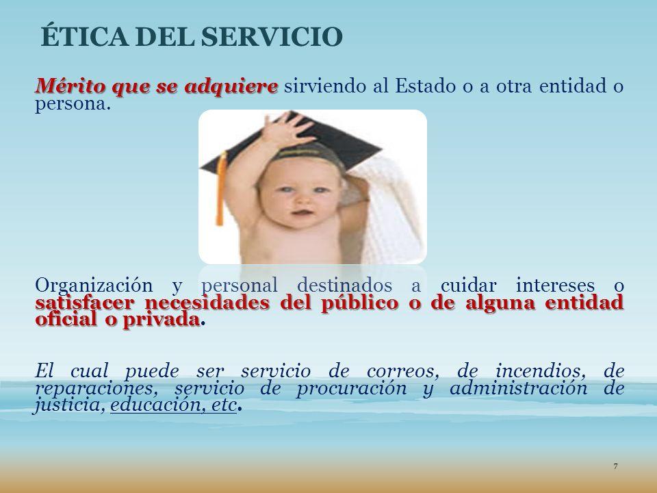 ÉTICA DEL SERVICIO Mérito que se adquiere sirviendo al Estado o a otra entidad o persona.