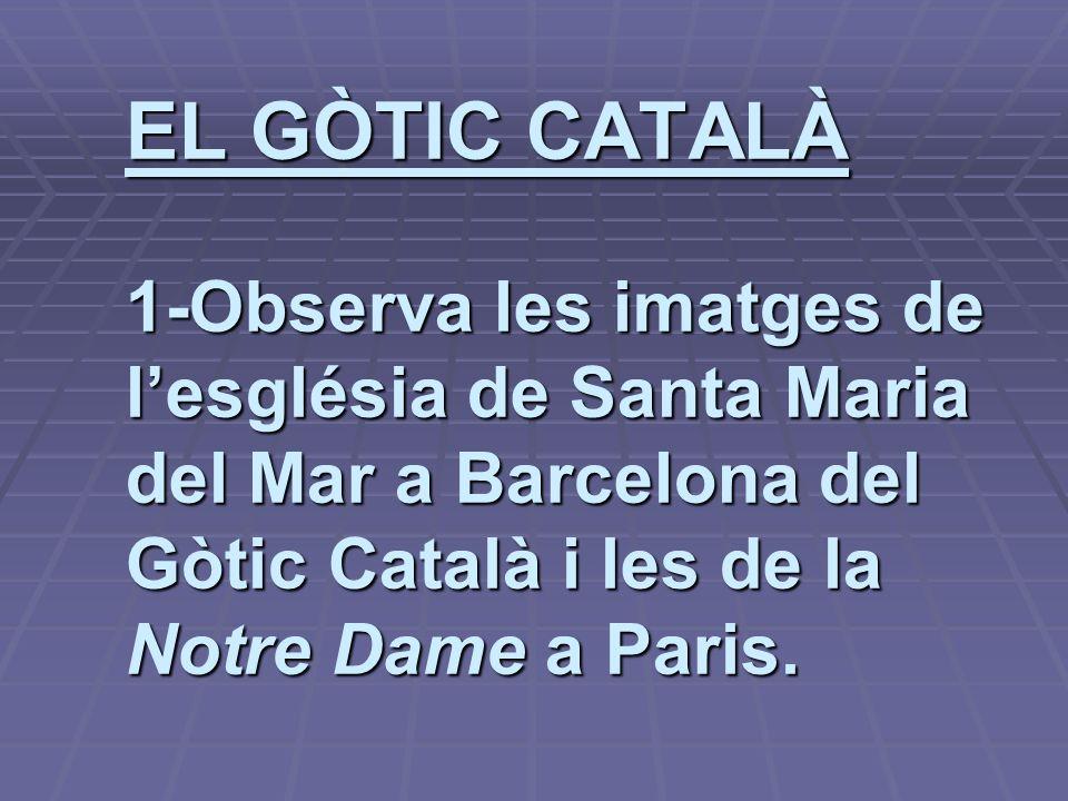 EL GÒTIC CATALÀ 1-Observa les imatges de l'església de Santa Maria del Mar a Barcelona del Gòtic Català i les de la Notre Dame a Paris.
