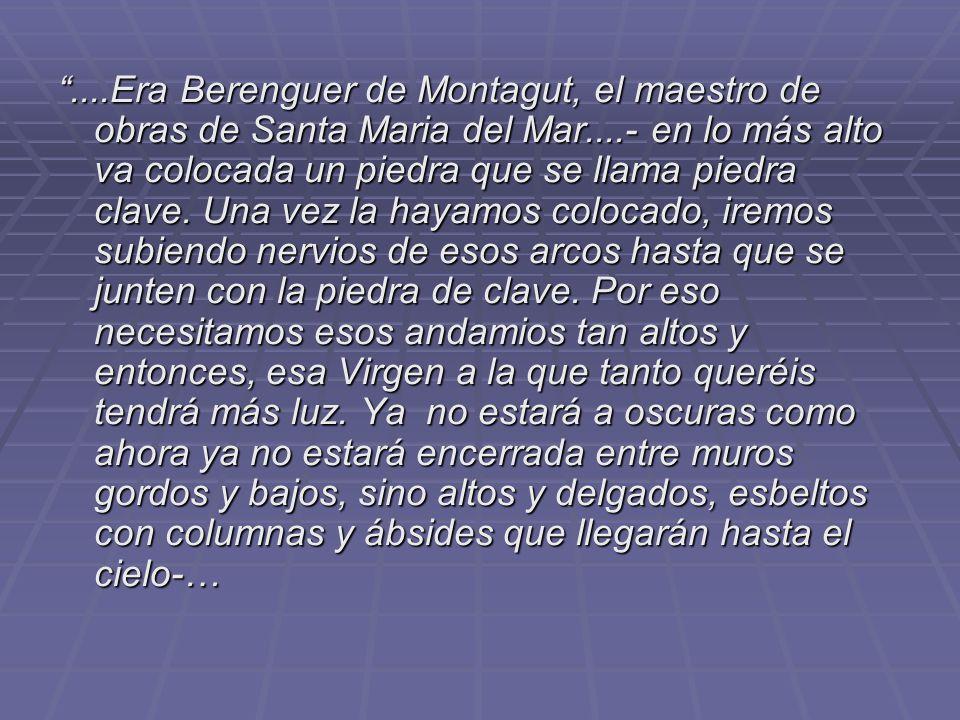 ....Era Berenguer de Montagut, el maestro de obras de Santa Maria del Mar....- en lo más alto va colocada un piedra que se llama piedra clave.