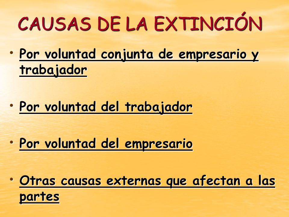 CAUSAS DE LA EXTINCIÓN Por voluntad conjunta de empresario y trabajador. Por voluntad del trabajador.