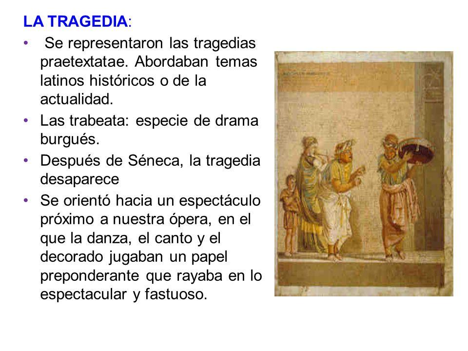 LA TRAGEDIA: Se representaron las tragedias praetextatae. Abordaban temas latinos históricos o de la actualidad.