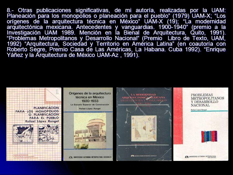 8.- Otras publicaciones significativas, de mi autoría, realizadas por la UAM: Planeación para los monopolios o planeación para el pueblo (1979) UAM-X; Los orígenes de la arquitectura técnica en México UAM-X (19); La modernidad arquitectónica mexicana.