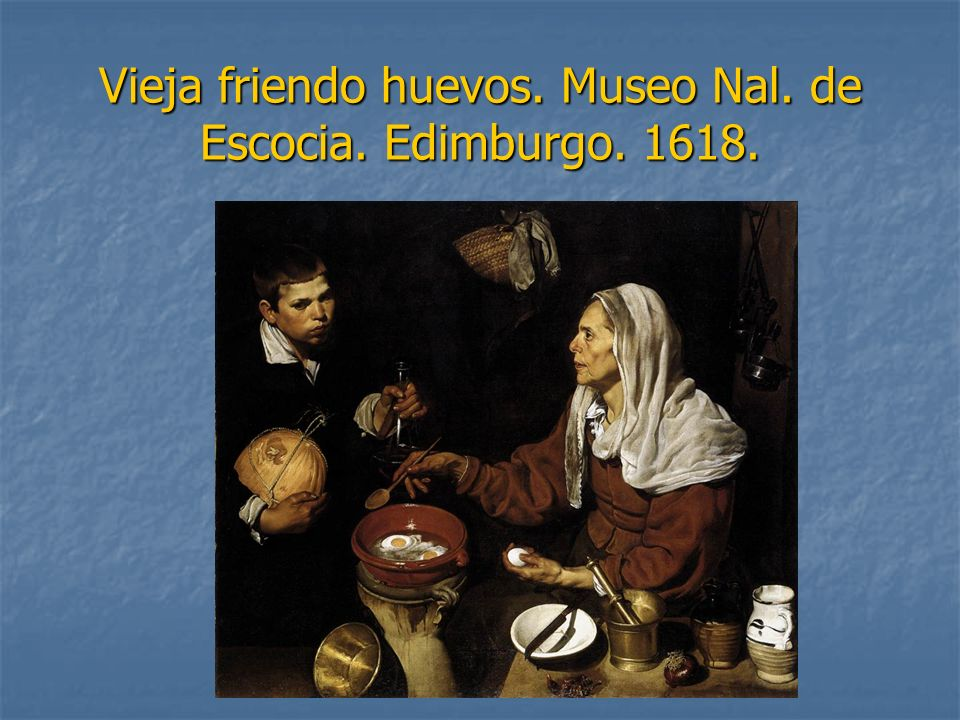 Vieja friendo huevos. Museo Nal. de Escocia. Edimburgo. 1618.