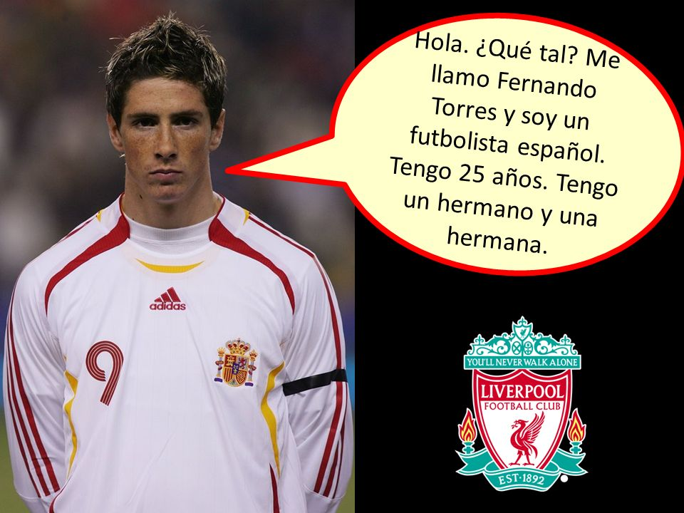 Hola. ¿Qué tal. Me llamo Fernando Torres y soy un futbolista español