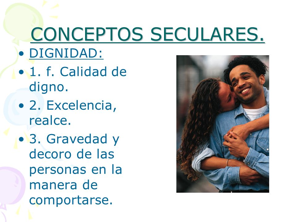 CONCEPTOS SECULARES. DIGNIDAD: 1. f. Calidad de digno.