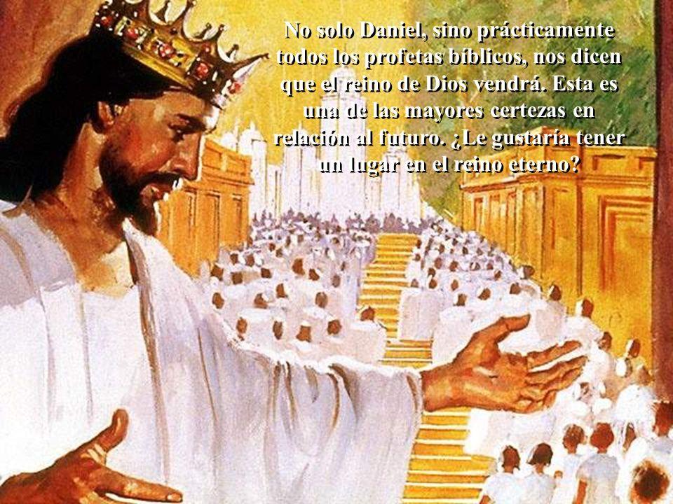 No solo Daniel, sino prácticamente todos los profetas bíblicos, nos dicen que el reino de Dios vendrá.