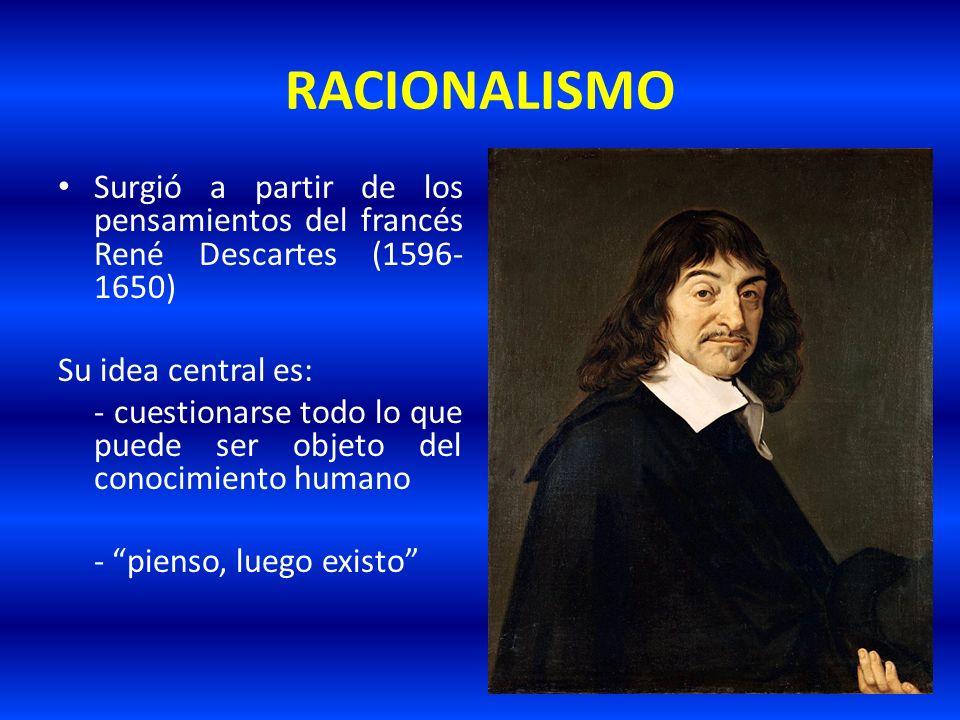 RACIONALISMOSurgió a partir de los pensamientos del francés René Descartes (1596-1650) Su idea central es: