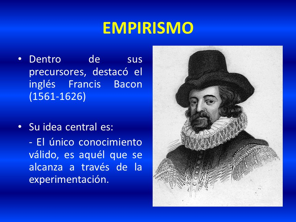 EMPIRISMO Dentro de sus precursores, destacó el inglés Francis Bacon (1561-1626) Su idea central es: