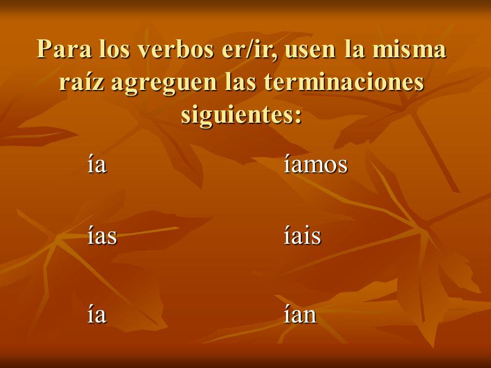Para los verbos er/ir, usen la misma raíz agreguen las terminaciones siguientes: