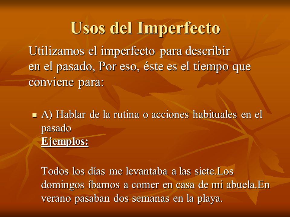 Usos del ImperfectoUtilizamos el imperfecto para describir en el pasado, Por eso, éste es el tiempo que conviene para: