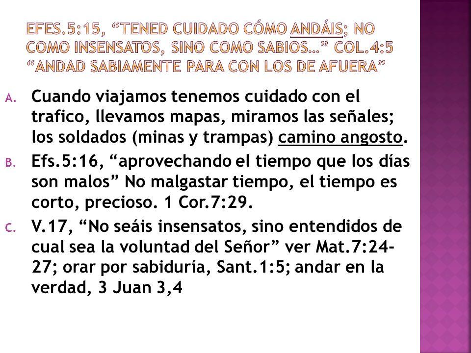 EFES.5:15, TENED CUIDADO CÓMO ANDÁIS; NO COMO INSENSATOS, SINO COMO SABIOS… Col.4:5 andad sabiamente para con los de afuera