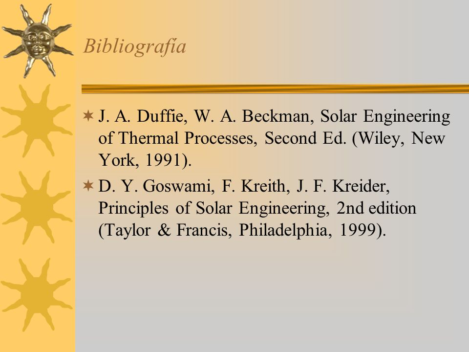 Bibliografía J. A. Duffie, W. A. Beckman, Solar Engineering of Thermal Processes, Second Ed. (Wiley, New York, 1991).