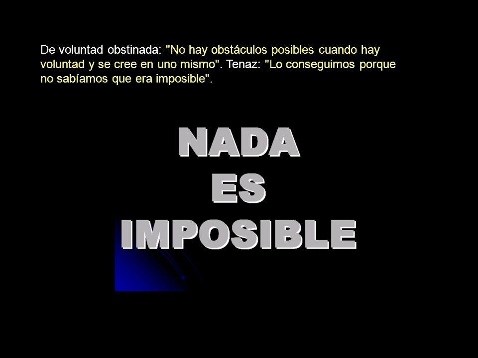 De voluntad obstinada: No hay obstáculos posibles cuando hay voluntad y se cree en uno mismo .