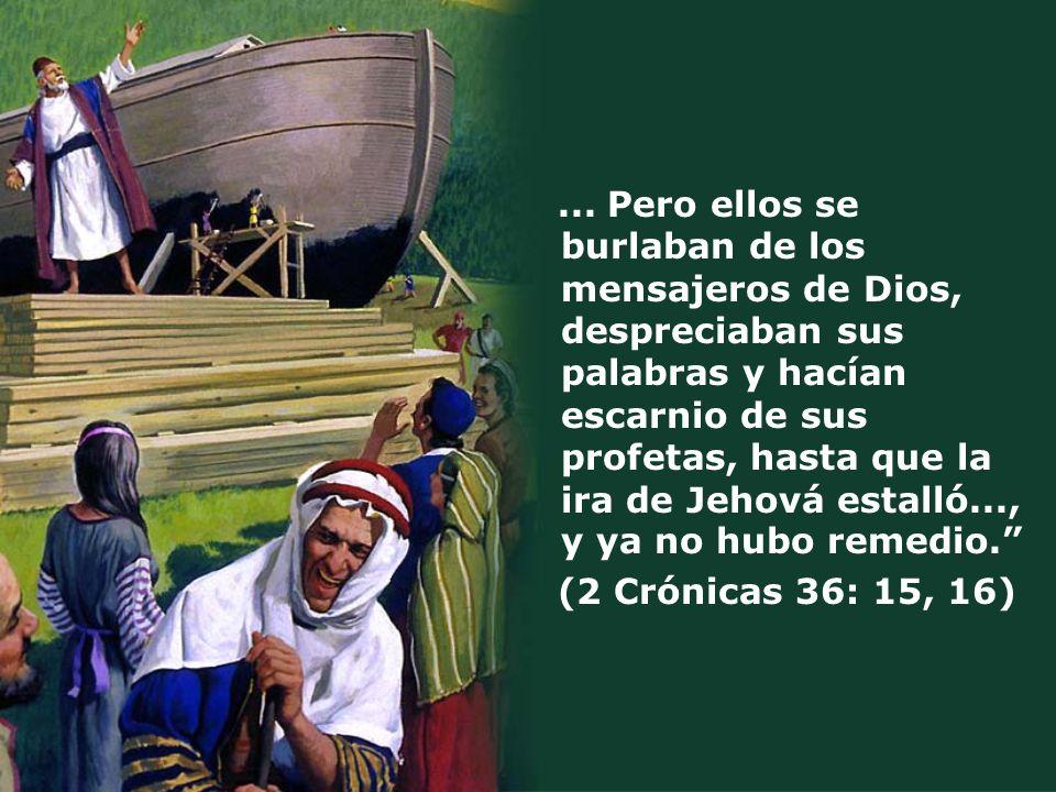 ... Pero ellos se burlaban de los mensajeros de Dios, despreciaban sus palabras y hacían escarnio de sus profetas, hasta que la ira de Jehová estalló..., y ya no hubo remedio.