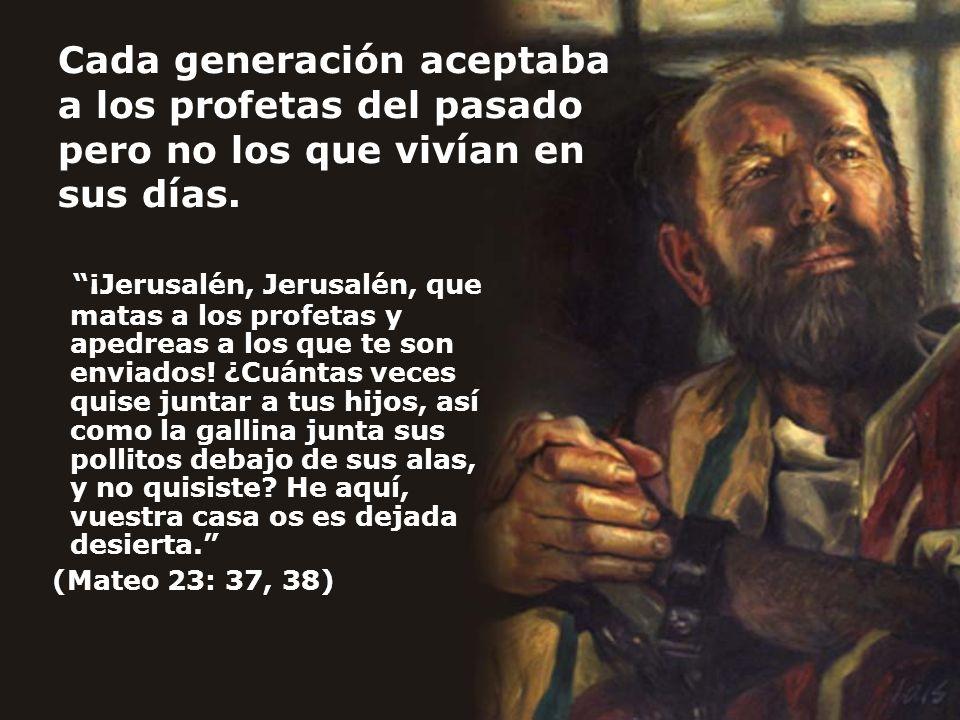 Cada generación aceptaba a los profetas del pasado pero no los que vivían en sus días.