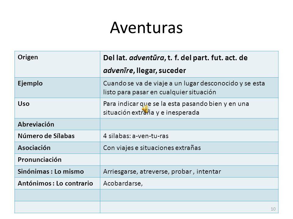 Aventuras Origen. Del lat. adventūra, t. f. del part. fut. act. de advenīre, llegar, suceder. Ejemplo.