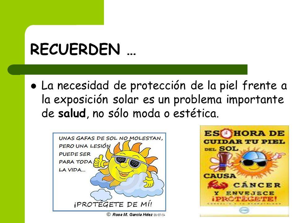 RECUERDEN …La necesidad de protección de la piel frente a la exposición solar es un problema importante de salud, no sólo moda o estética.