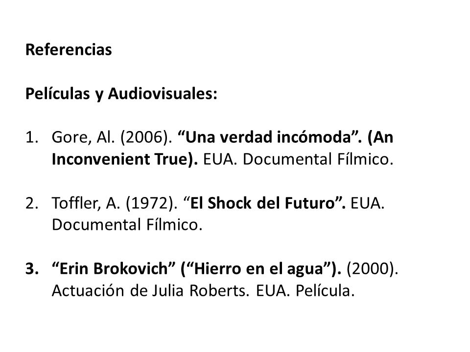 Referencias Películas y Audiovisuales: Gore, Al. (2006). Una verdad incómoda . (An Inconvenient True). EUA. Documental Fílmico.