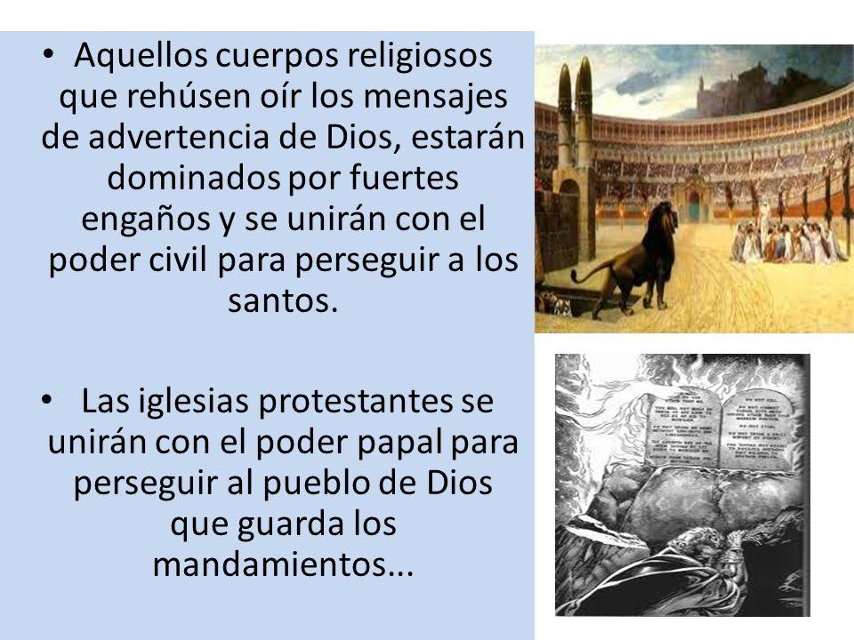 Aquellos cuerpos religiosos que rehúsen oír los mensajes de advertencia de Dios, estarán dominados por fuertes engaños y se unirán con el poder civil para perseguir a los santos.
