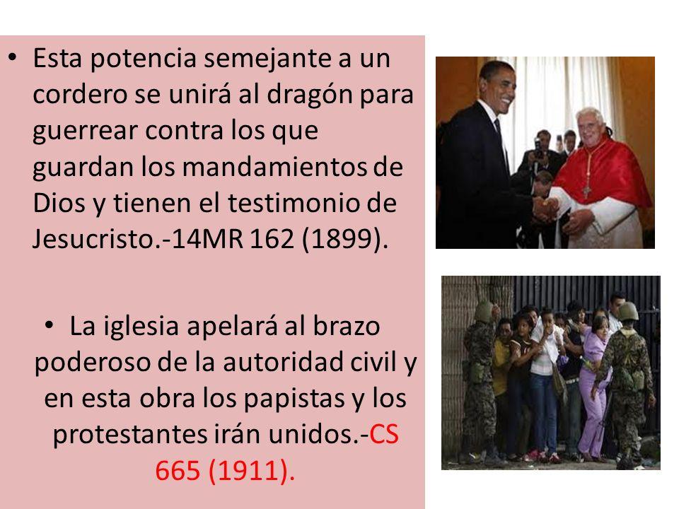 Esta potencia semejante a un cordero se unirá al dragón para guerrear contra los que guardan los mandamientos de Dios y tienen el testimonio de Jesucristo.-14MR 162 (1899).