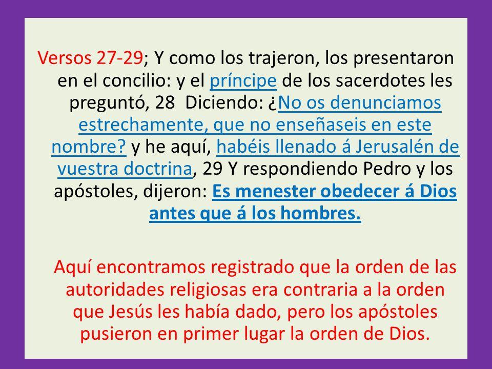 Versos 27-29; Y como los trajeron, los presentaron en el concilio: y el príncipe de los sacerdotes les preguntó, 28 Diciendo: ¿No os denunciamos estrechamente, que no enseñaseis en este nombre.