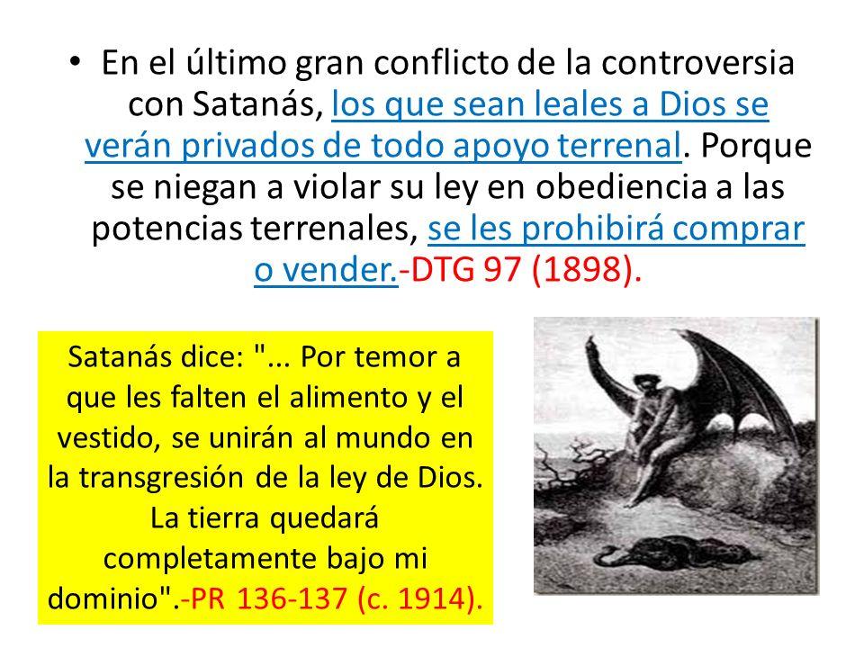 En el último gran conflicto de la controversia con Satanás, los que sean leales a Dios se verán privados de todo apoyo terrenal. Porque se niegan a violar su ley en obediencia a las potencias terrenales, se les prohibirá comprar o vender.-DTG 97 (1898).
