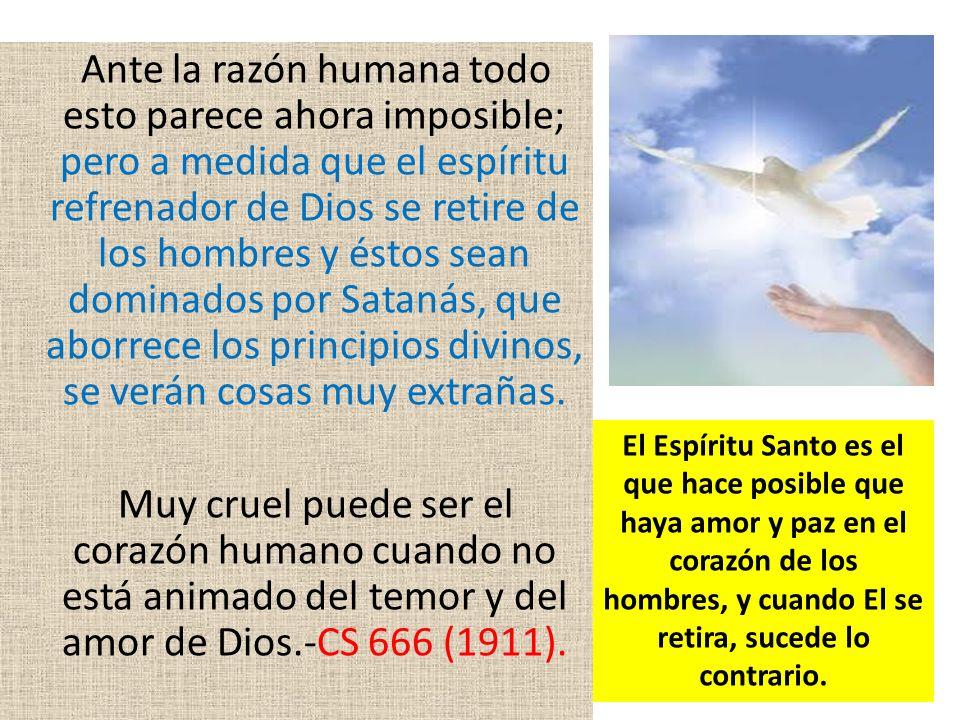Ante la razón humana todo esto parece ahora imposible; pero a medida que el espíritu refrenador de Dios se retire de los hombres y éstos sean dominados por Satanás, que aborrece los principios divinos, se verán cosas muy extrañas.