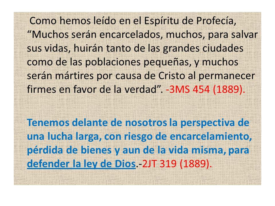 Como hemos leído en el Espíritu de Profecía, Muchos serán encarcelados, muchos, para salvar sus vidas, huirán tanto de las grandes ciudades como de las poblaciones pequeñas, y muchos serán mártires por causa de Cristo al permanecer firmes en favor de la verdad . -3MS 454 (1889).