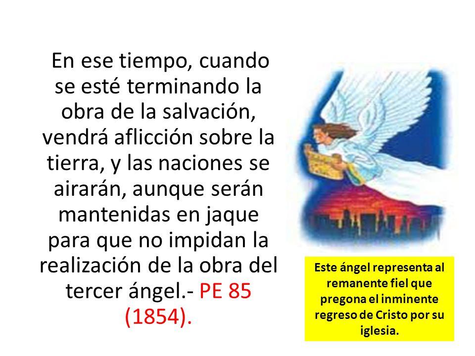 En ese tiempo, cuando se esté terminando la obra de la salvación, vendrá aflicción sobre la tierra, y las naciones se airarán, aunque serán mantenidas en jaque para que no impidan la realización de la obra del tercer ángel.- PE 85 (1854).