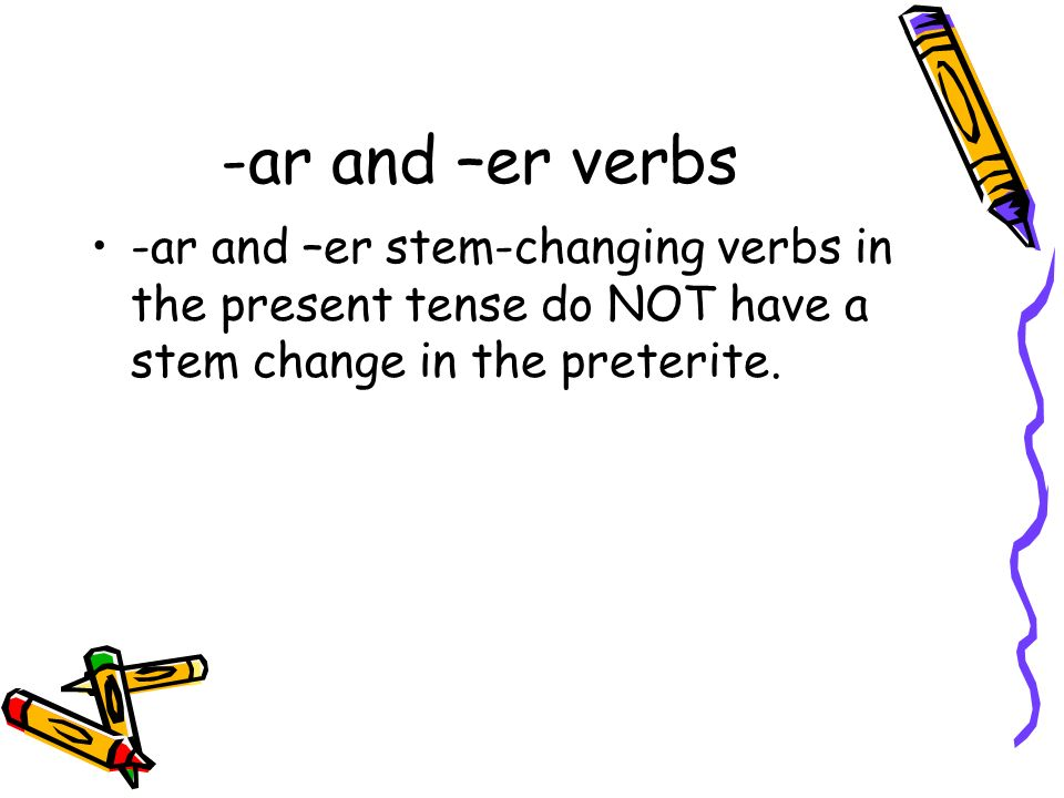-ar and –er verbs-ar and –er stem-changing verbs in the present tense do NOT have a stem change in the preterite.