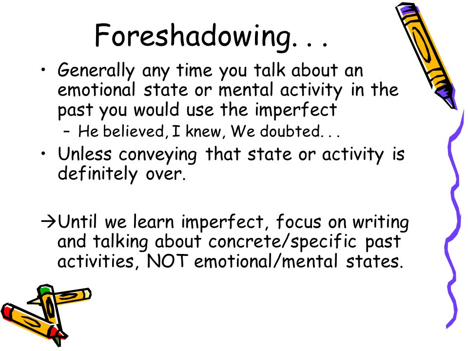 Foreshadowing. . . Generally any time you talk about an emotional state or mental activity in the past you would use the imperfect.