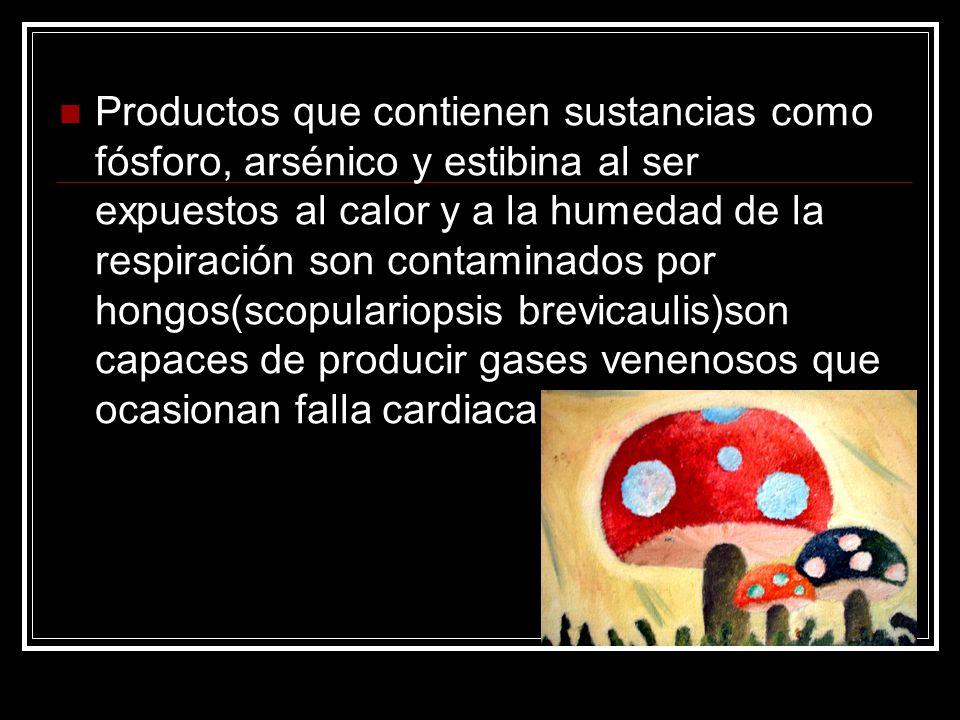 Productos que contienen sustancias como fósforo, arsénico y estibina al ser expuestos al calor y a la humedad de la respiración son contaminados por hongos(scopulariopsis brevicaulis)son capaces de producir gases venenosos que ocasionan falla cardiaca