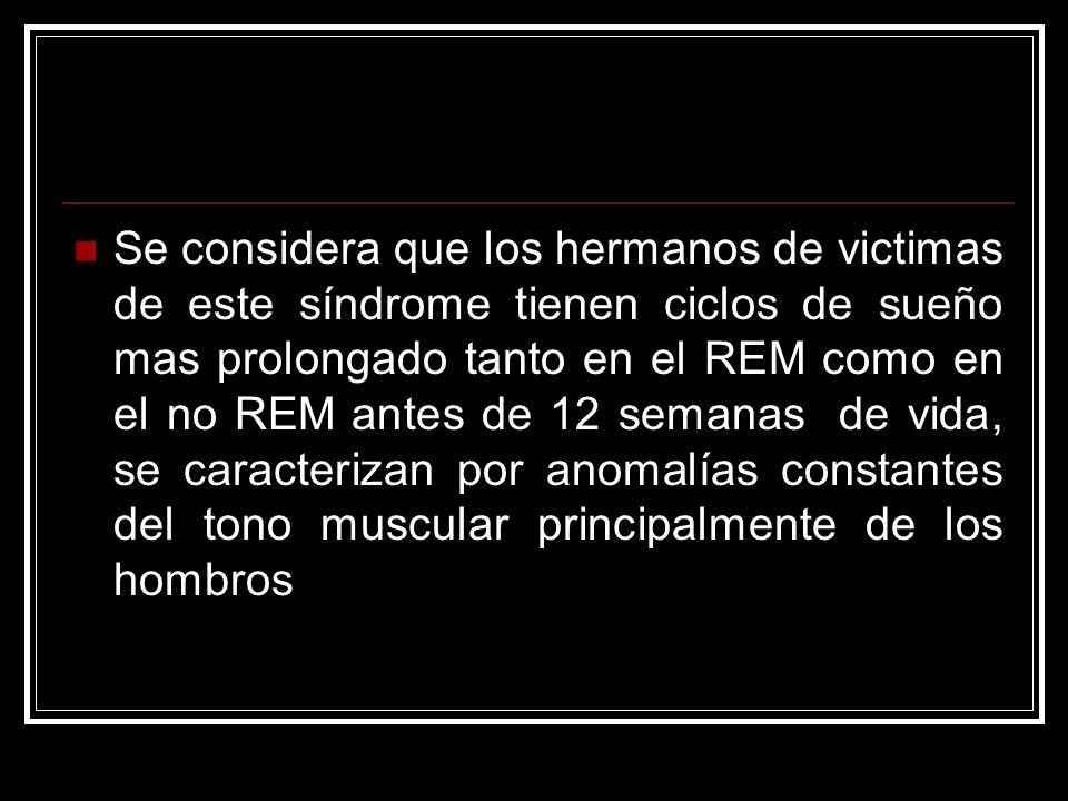 Se considera que los hermanos de victimas de este síndrome tienen ciclos de sueño mas prolongado tanto en el REM como en el no REM antes de 12 semanas de vida, se caracterizan por anomalías constantes del tono muscular principalmente de los hombros