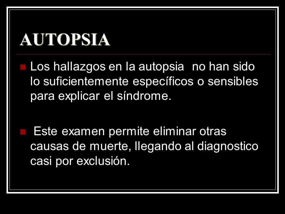 AUTOPSIA Los hallazgos en la autopsia no han sido lo suficientemente específicos o sensibles para explicar el síndrome.